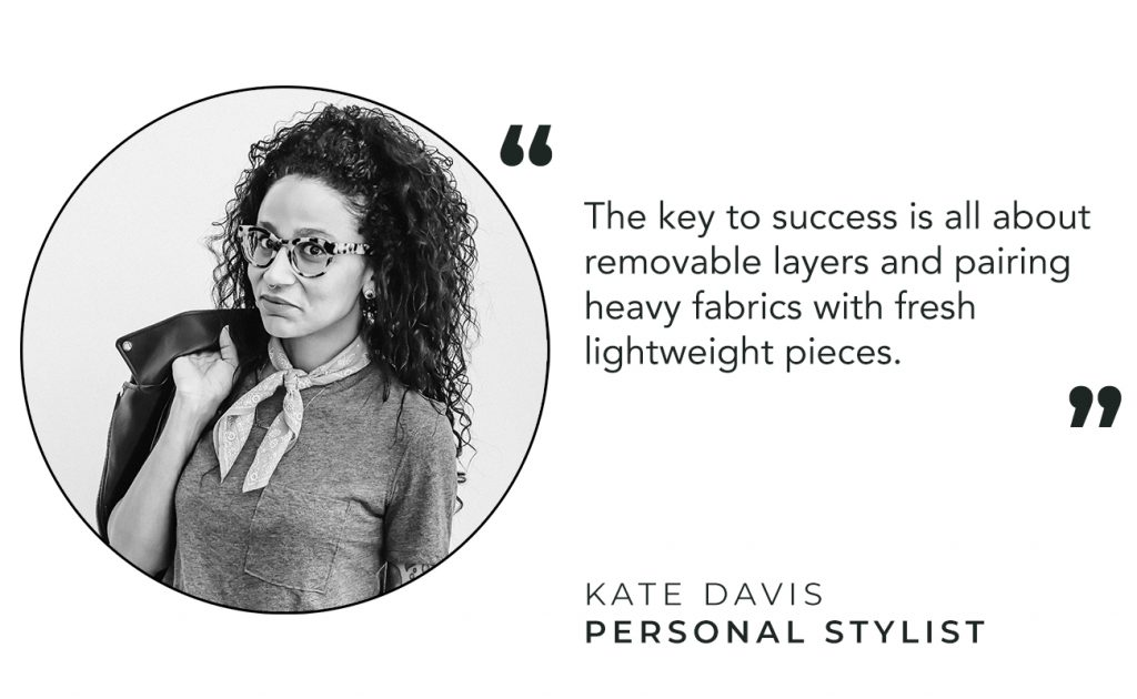 """The key to success is all about removable layers and pairing heavy fabrics with fresh lightweight pieces"" - Kate Davis"